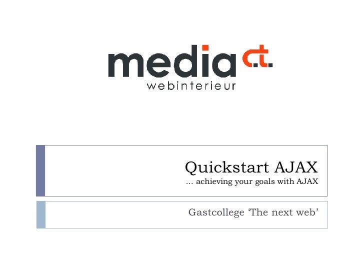 Quickstart AJAX ... achieving your goals with AJAX Gastcollege 'The next web'