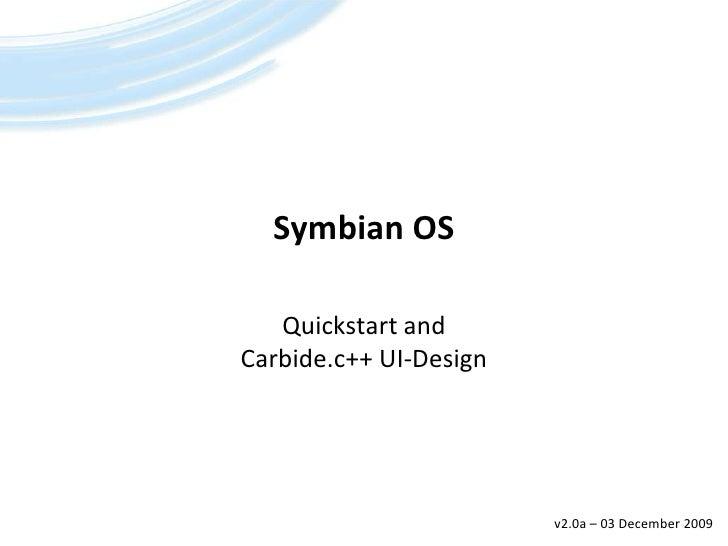 Symbian OS<br />Quickstart andCarbide.c++ UI-Design<br />v2.0a – 21 March 2008<br />