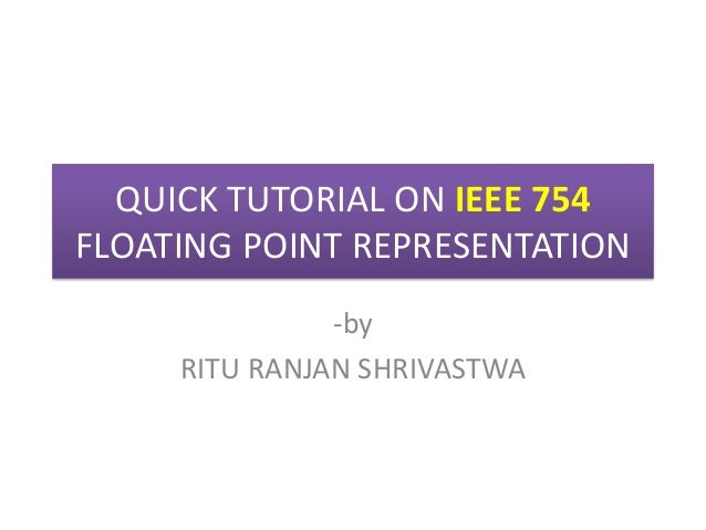QUICK TUTORIAL ON IEEE 754 FLOATING POINT REPRESENTATION -by RITU RANJAN SHRIVASTWA
