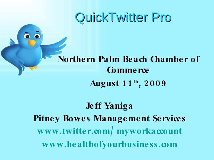 QuickTwitter Pro Northern Palm Beach Chamber of Commerce August 11 th , 2009 Jeff Yaniga Pitney Bowes Management Services ...