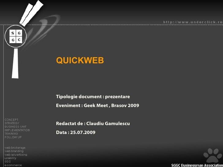 QUICKWEB Tipologie document : prezentare Eveniment : Geek Meet , Brasov 2009 Redactat de : Claudiu Gamulescu Data : 25.07....