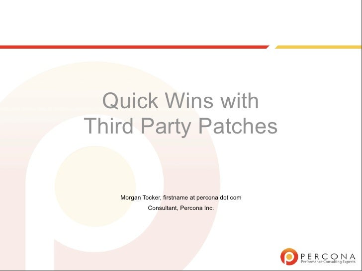 Quick Wins with Third Party Patches     Morgan Tocker, firstname at percona dot com             Consultant, Percona Inc.
