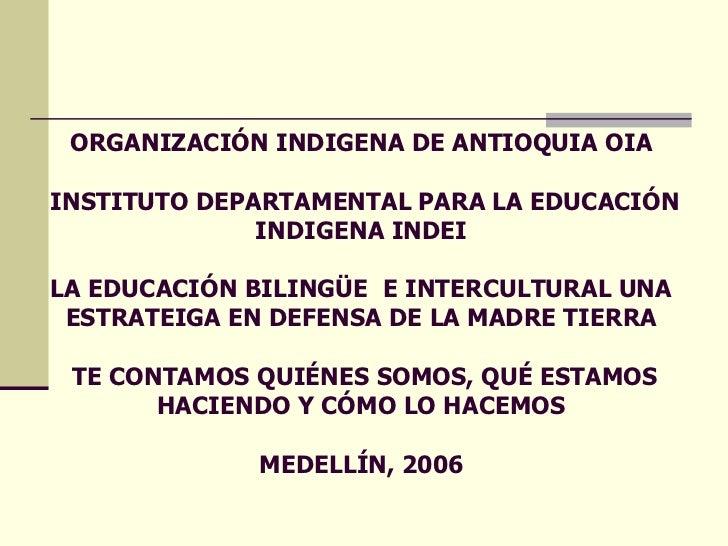 ORGANIZACIÓN INDIGENA DE ANTIOQUIA   OIA   INSTITUTO DEPARTAMENTAL PARA LA EDUCACIÓN INDIGENA INDEI LA EDUCACIÓN BILINGÜE ...