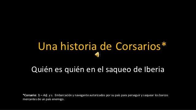 Una historia de Corsarios*      Quién es quién en el saqueo de Iberia*Corsario: 1 – Adj. y s. Embarcación y navegante auto...
