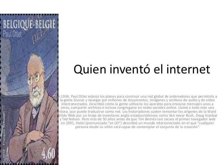 Quien inventó el internet<br />n 1934, Paul Otlet esbozó los planes para construir una red global de ordenadores que permi...