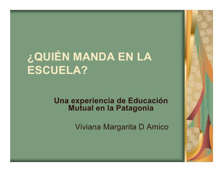 ¿QUIÉN MANDA EN LA ESCUELA?     Una experiencia de Educación       Mutual en la Patagonia          Viviana Margarita D Ami...
