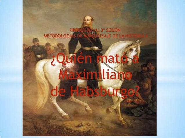 PRODUCTO (1) 3ª SESIÓN METODOLOGIAS DE APRENDIZAJE DE LA HISTORIA II ¿Quién mató a Maximiliano de Habsburgo?