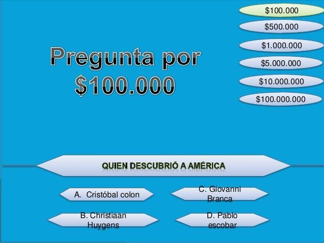 $100.000 $100.000.000 $10.000.000 $5.000.000 $1.000.000 $500.000 D. Pablo escobar B. Christiaan Huygens A. Cristóbal colon...