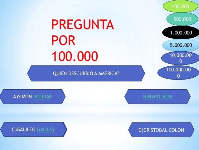 100.000 500.000 1.000.000 5.000.000 10.000.00 0 100.000.00 0QUIEN DESCUBRIO A AMERICA? A)SIMON BOLIBAR B)NAPOLEON C)GALILE...
