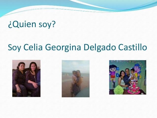 ¿Quien soy? Soy Celia Georgina Delgado Castillo