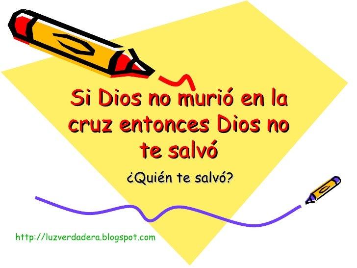 Si Dios no murió en la cruz entonces Dios no te salvó ¿Quién te salvó? http:// luzverdadera.blogspot.com