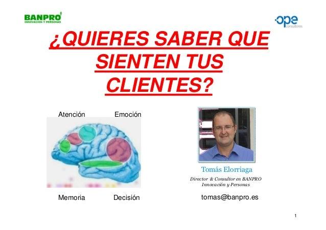 ¿QUIERES SABER QUE SIENTEN TUS CLIENTES? Atención  Emoción  Tomás Elorriaga Director & Consultor en BANPRO Innovación y Pe...
