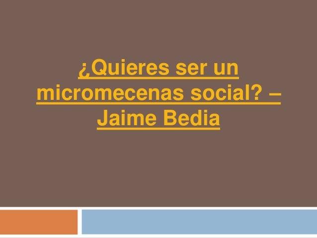 Quieres ser un micromecenas social – Jaime Bedia