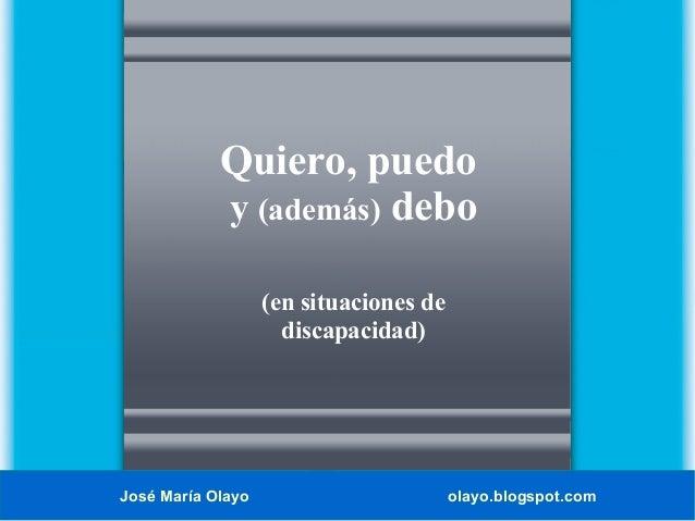 Quiero, puedo y (además) debo (en situaciones de discapacidad)  José María Olayo  olayo.blogspot.com