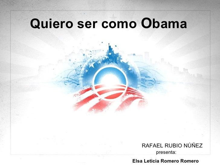 Quiero ser como  O bama  RAFAEL RUBIO NÚÑEZ presenta: Elsa Leticia Romero Romero
