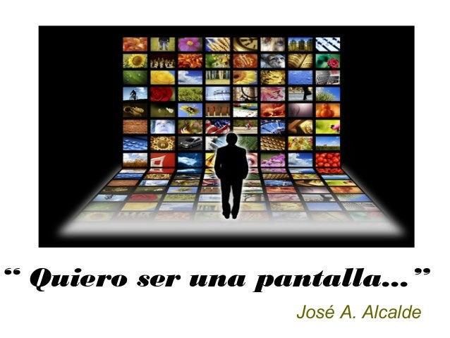 """"""" Quiero ser una pantalla..."""" José A. Alcalde"""