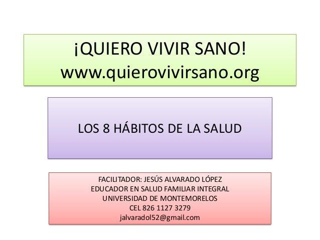 ¡QUIERO VIVIR SANO!www.quierovivirsano.org  LOS 8 HÁBITOS DE LA SALUD     FACILITADOR: JESÚS ALVARADO LÓPEZ   EDUCADOR EN ...