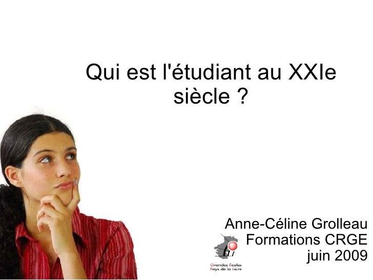 Qui est l'étudiant au XXIe siècle ? Anne-Céline Grolleau Formations CRGE juin 2009