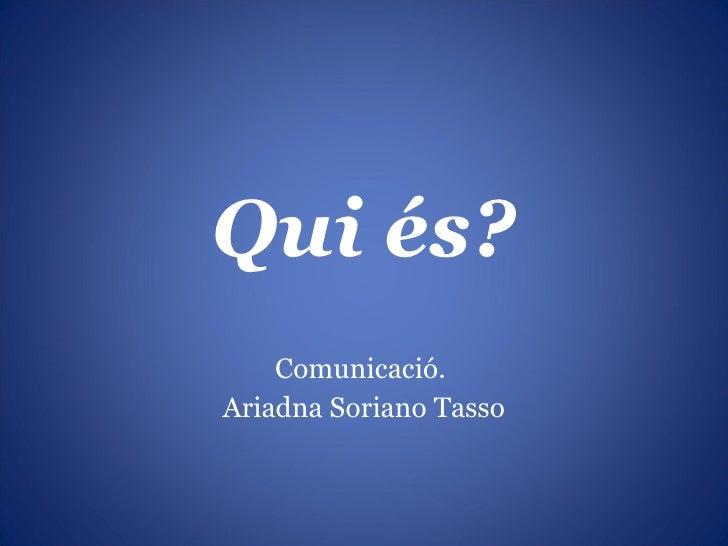 Qui és? Comunicació.  Ariadna Soriano Tasso