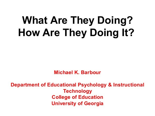 What Are They Doing?  How Are They Doing It?                Michael K. BarbourDepartment of Educational Psychology & Instr...