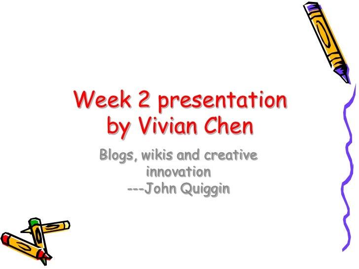 Week 2 presentation  by Vivian Chen  Blogs, wikis and creative         innovation      ---John Quiggin
