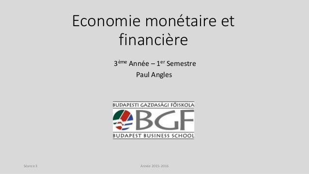 Economie monétaire et financière 3ème Année – 1er Semestre Paul Angles Année 2015-2016Séance 3