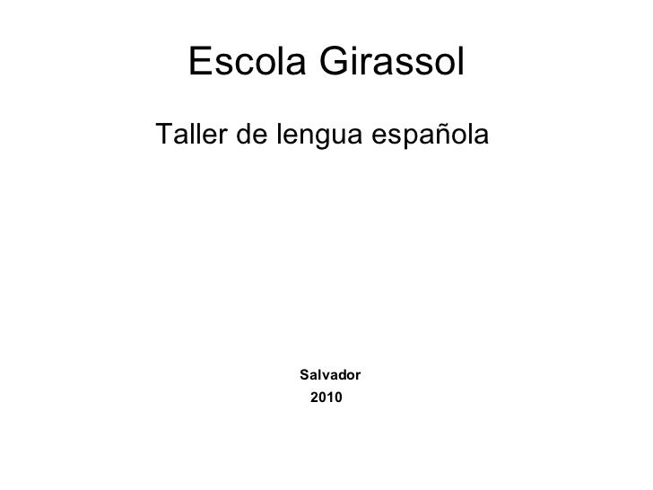 Escola Girassol <ul><li>Taller de lengua española  </li></ul><ul><li>Salvador </li></ul><ul><li>2010 </li></ul>