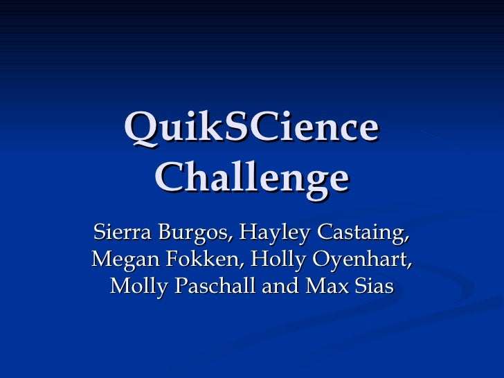 QuikSCience Challenge Sierra Burgos, Hayley Castaing, Megan Fokken, Holly Oyenhart, Molly Paschall and Max Sias
