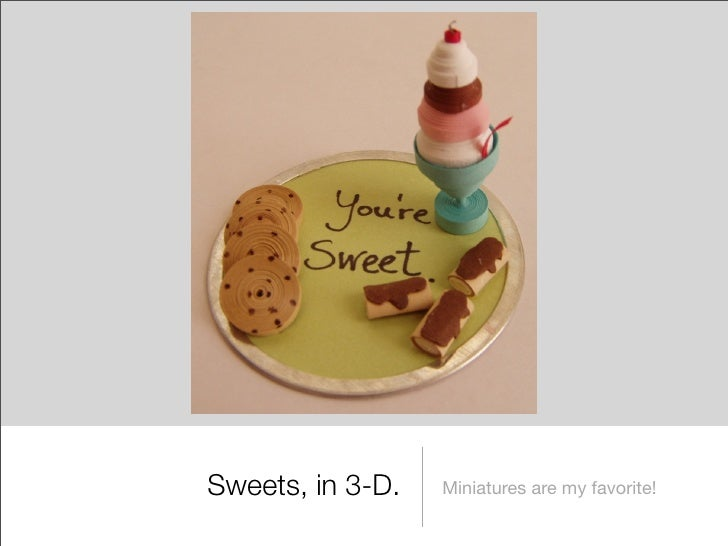 Sweets, in 3-D.   Miniatures are my favorite!
