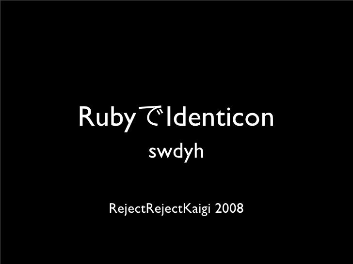 Ruby Identicon         swdyh    RejectRejectKaigi 2008