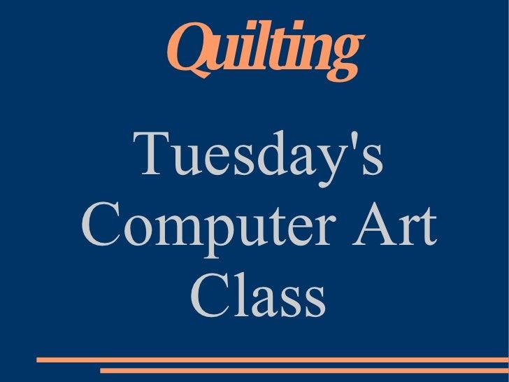 Quilting <ul><ul><li>Tuesday's Computer Art Class </li></ul></ul>