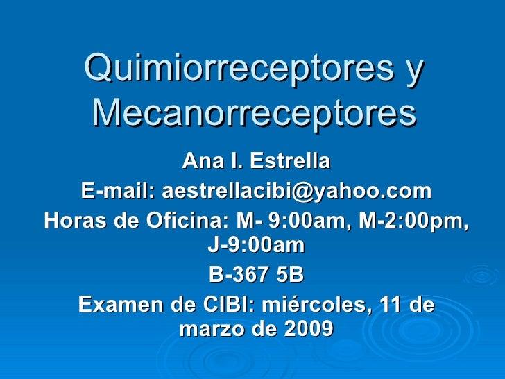 Quimiorreceptores y Mecanorreceptores Ana I. Estrella E-mail: aestrellacibi@yahoo.com Horas de Oficina: M- 9:00am, M-2:00p...