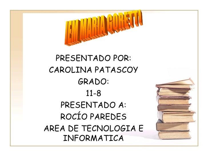 PRESENTADO POR: CAROLINA PATASCOY GRADO: 11-8 PRESENTADO A: ROCÍO PAREDES AREA DE TECNOLOGIA E INFORMATICA IEM MARIA GORETTI