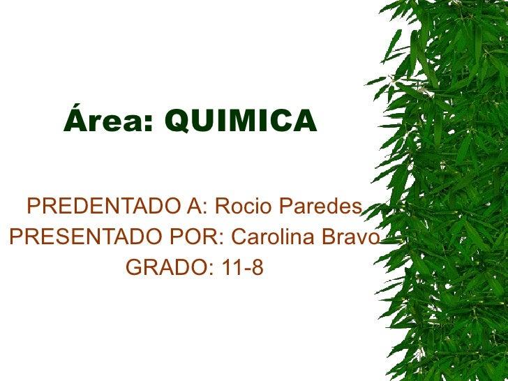 Área: QUIMICA PREDENTADO A: Rocio Paredes PRESENTADO POR: Carolina Bravo GRADO: 11-8