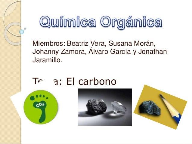 Miembros: Beatriz Vera, Susana Morán, Johanny Zamora, Álvaro García y Jonathan Jaramillo. Tema: El carbono