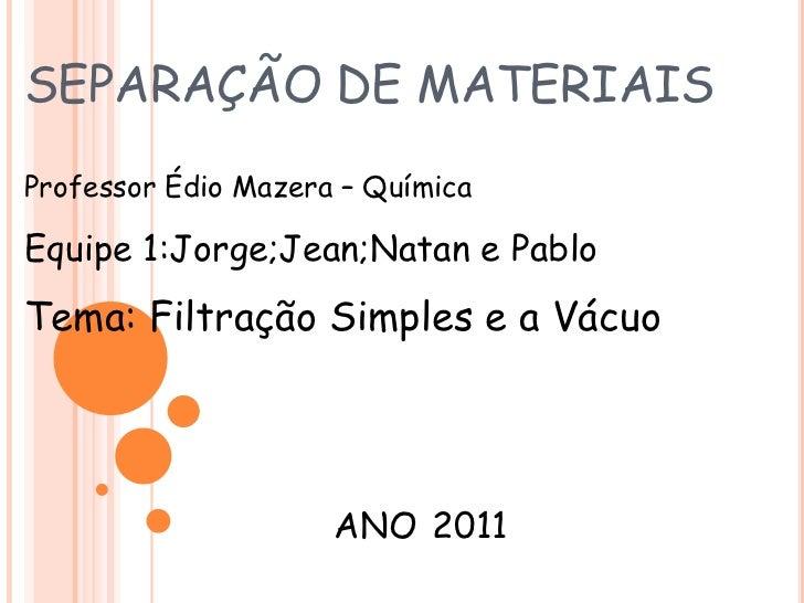 SEPARAÇÃO DE MATERIAIS<br />Professor Édio Mazera– Química <br />Equipe 1:Jorge;Jean;Natan e Pablo<br />Tema: Filtração Si...