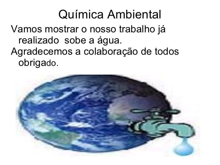Química Ambiental Vamos mostrar o nosso trabalho já realizado  sobe a água.  Agradecemos a colaboração de todos obriga do.
