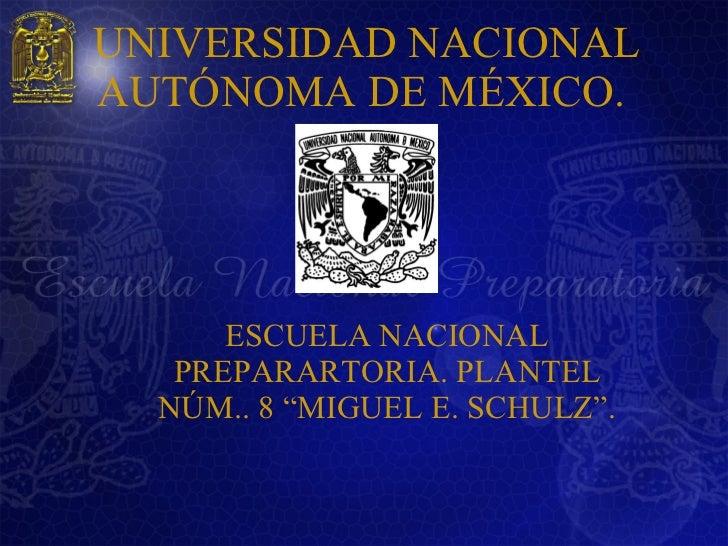 "UNIVERSIDAD NACIONAL AUTÓNOMA DE MÉXICO.  <ul><li>ESCUELA NACIONAL PREPARARTORIA. PLANTEL NÚM.. 8 ""MIGUEL E. SCHULZ"". </li..."