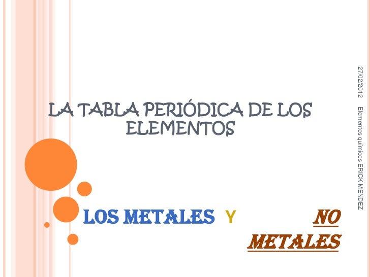 27/02/2012LA TABLA PERIÓDICA DE LOS                             Elementos químicos ERICK MENDEZ       ELEMENTOS   LOS META...