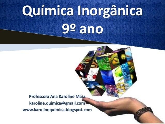 Química Inorgânica  9º ano  Professora Ana Karoline Maia  karoline.quimica@gmail.com  www.karolinequimica.blogspot.com