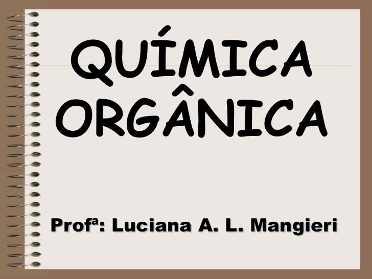 QUÍMICA ORGÂNICA Profª: Luciana A. L. Mangieri