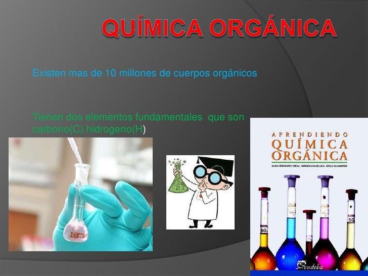 Existen mas de 10 millones de cuerpos orgánicosTienen dos elementos fundamentales que soncarbono(C) hidrogeno(H)