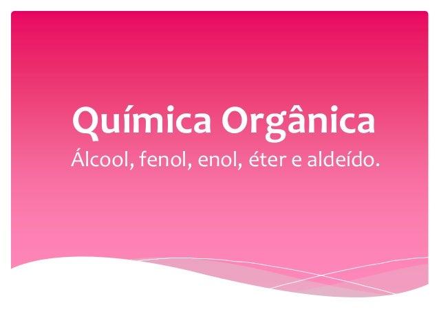 Química Orgânica Álcool, fenol, enol, éter e aldeído.