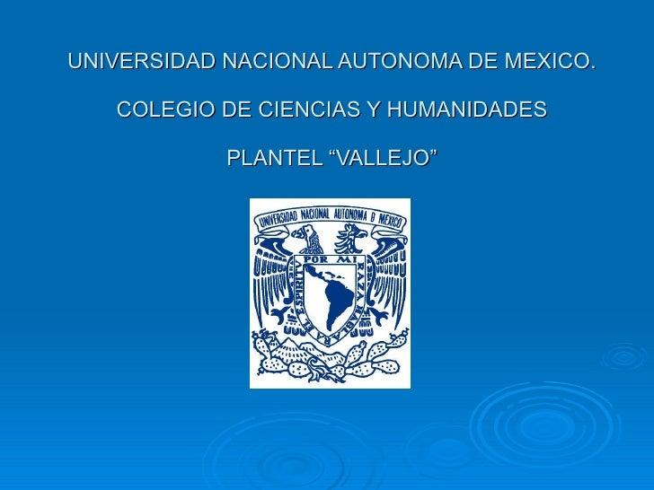 """UNIVERSIDAD NACIONAL AUTONOMA DE MEXICO. COLEGIO DE CIENCIAS Y HUMANIDADES PLANTEL """"VALLEJO"""""""