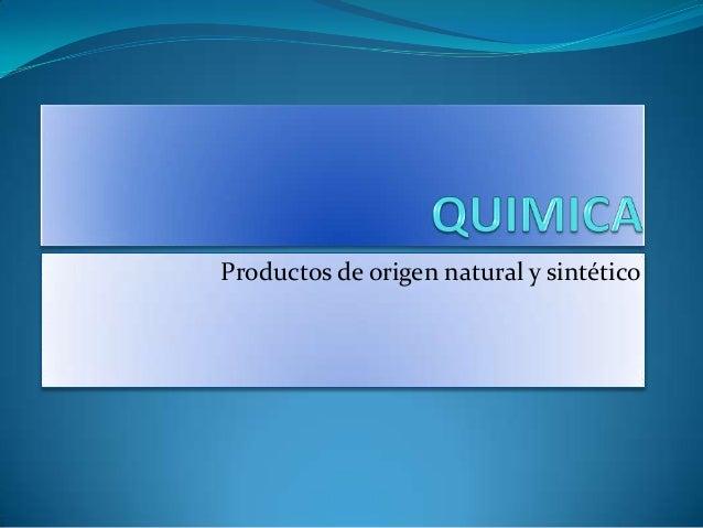 Quimica productos de origen natural y sintetico