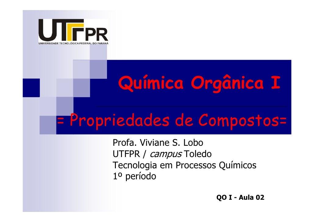 Química Orgânica I  = Propriedades de Compostos=       Profa. Viviane S. Lobo       UTFPR / campus Toledo       Tecnologia...