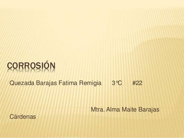 CORROSIÓN Quezada Barajas Fatima Remigia 3°C #22 Mtra. Alma Maite Barajas Cárdenas
