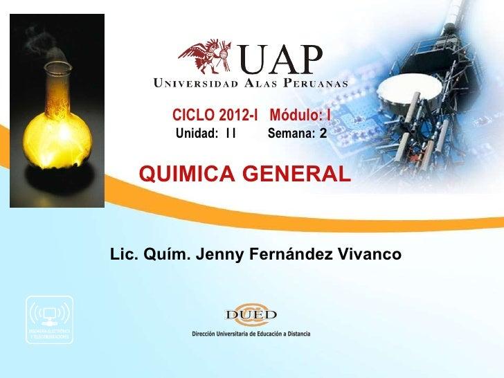 Lic. Quím. Jenny Fernández Vivanco CICLO 2012-I  Módulo: I Unidad: I I  Semana:  2 QUIMICA GENERAL