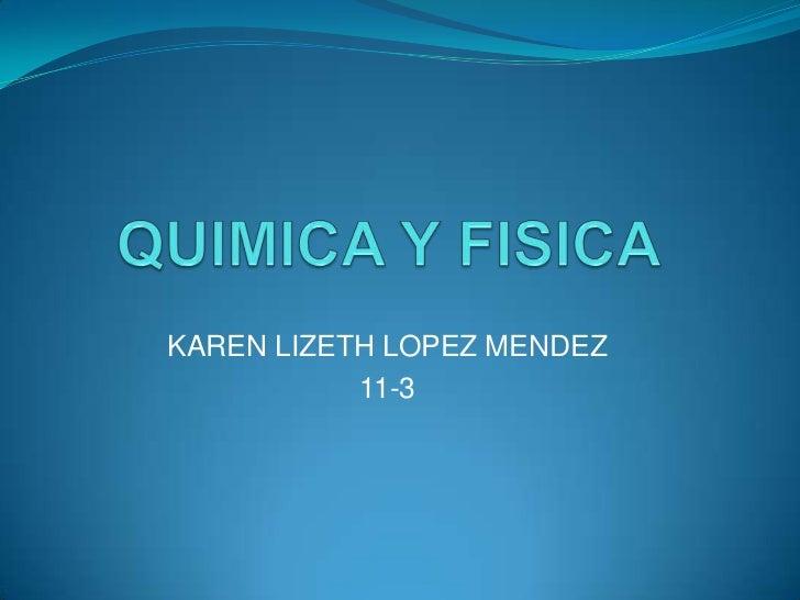 QUIMICA Y FISICA<br />KAREN LIZETH LOPEZ MENDEZ<br />11-3<br />
