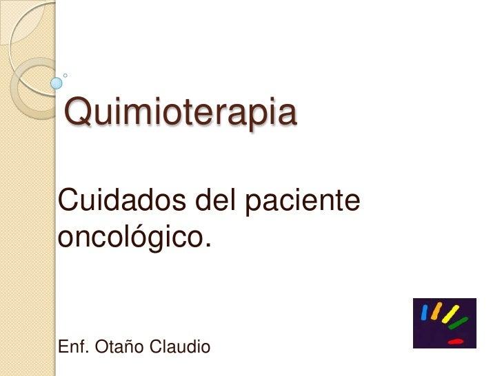 Quimioterapia<br />Cuidados del paciente oncológico.<br />Enf. Otaño Claudio<br />